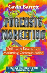 Forensic Marketing The Professionals Guide to Optimizing Results from Marketing Communication Barrett