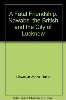 A Fatal Friendship The Nawabs the British and the City of Lucknow1 ED by Rosie Llewellyn Jones 0195617061