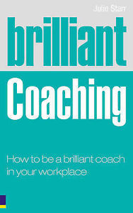 Brilliant Coaching: How to be a Brilliant Coach in Your Workplace by Julie Starr (Paperback, 2008)