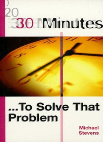 30 Minutes to Solve a Problem 1 ED by Michael Stevens 0749427817